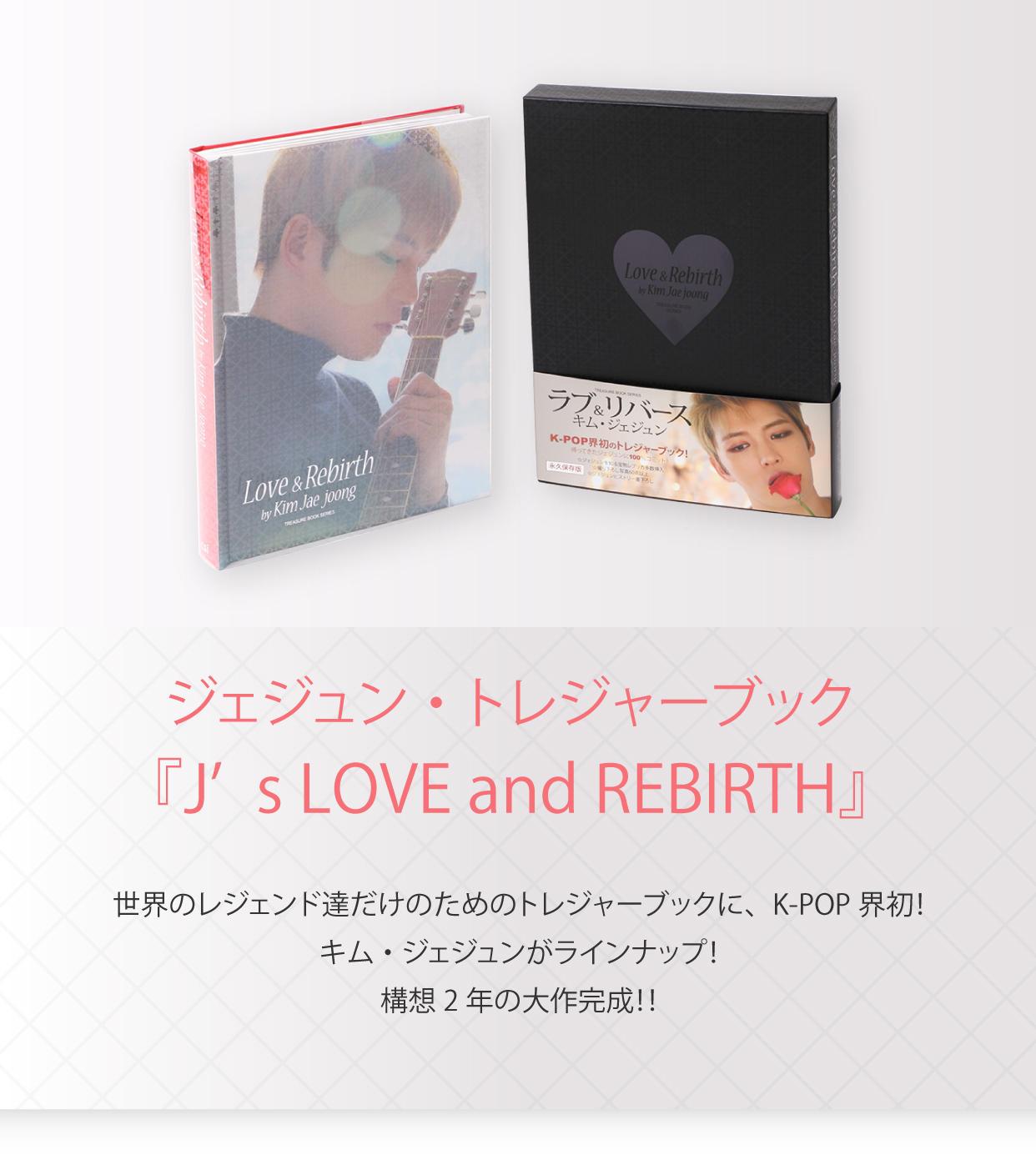 ジェジュン・トレジャーブック 『J's LOVE and REBIRTH』 世界のレジェンド達だけのためのトレジャーブックに、K-POP界初!キム・ジェジュンがラインナップ!構想2年の大作完成!!
